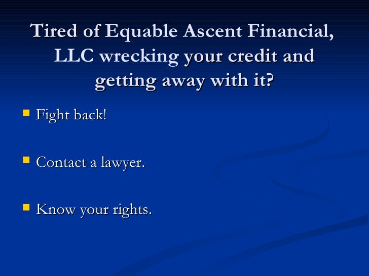Tired of Equable Ascent Financial,   LLC wrecking your credit and       getting away with it?   Fight back!   Contact a ...