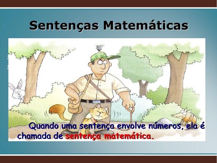 Sentenças Matemáticas Sentença   é um conjunto  de palavras com sentido completo. Vejamos algumas sentenças que são consid...