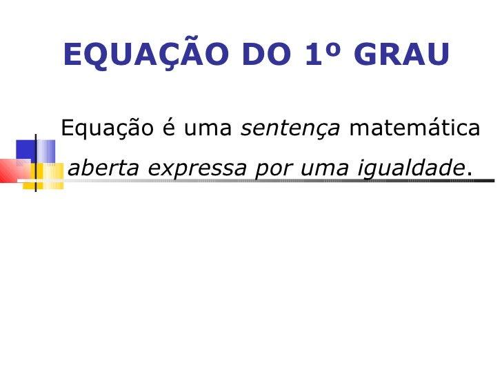 EQUAÇÃO DO 1º GRAU Equação é uma  sentença  matemática  aberta expressa por uma igualdade .
