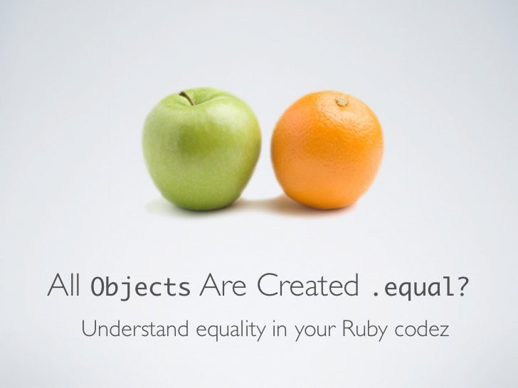 All Objects Are Created .equal?  Understand equality in your Ruby codez