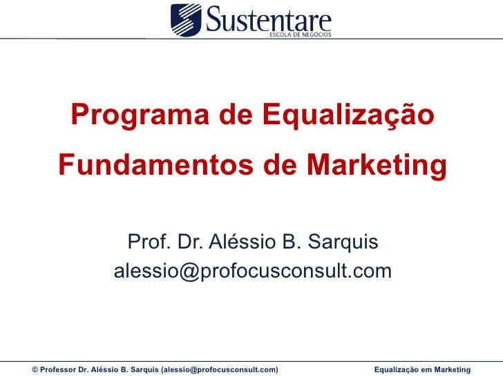 Programa de Equalização Fundamentos de Marketing Prof. Dr. Aléssio B. Sarquis [email_address]