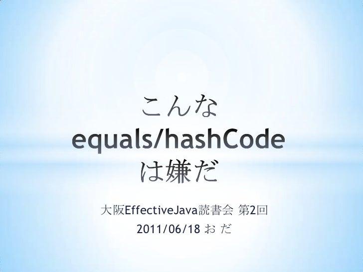 こんな equals/hashCodeは嫌だ<br />大阪EffectiveJava読書会 第2回<br />2011/06/18 お だ<br />