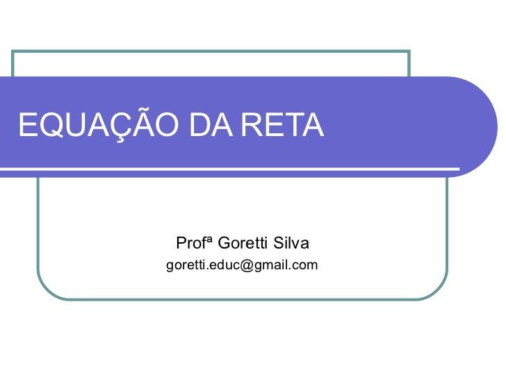 EQUAÇÃO DA RETA Profª Goretti Silva [email_address]