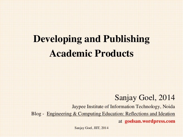 Developing and Publishing Academic Products Sanjay Goel, 2014 Jaypee Institute of Information Technology, Noida Blog - Eng...