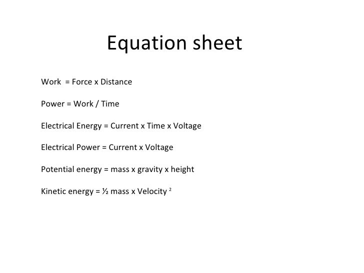 Equation sheet Work  = Force x Distance Power = Work / Time Electrical Energy = Current x Time x Voltage Electrical Power ...
