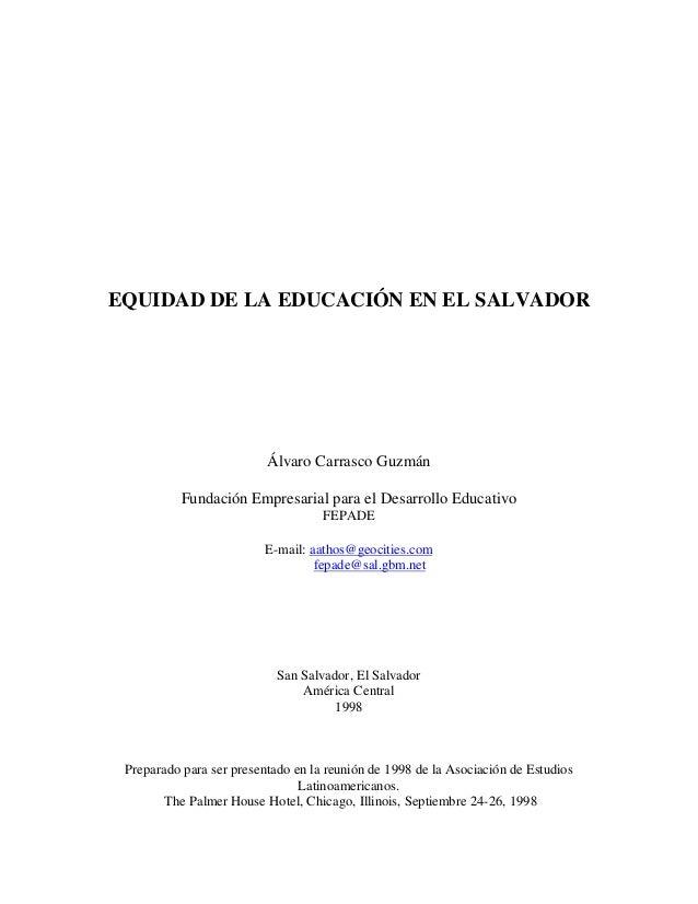 EQUIDAD DE LA EDUCACIÓN EN EL SALVADOR Álvaro Carrasco Guzmán Fundación Empresarial para el Desarrollo Educativo FEPADE E-...