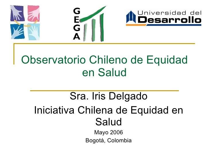 Observatorio Chileno de Equidad en Salud Sra. Iris Delgado Iniciativa Chilena de Equidad en Salud Mayo 2006 Bogotá, Colombia
