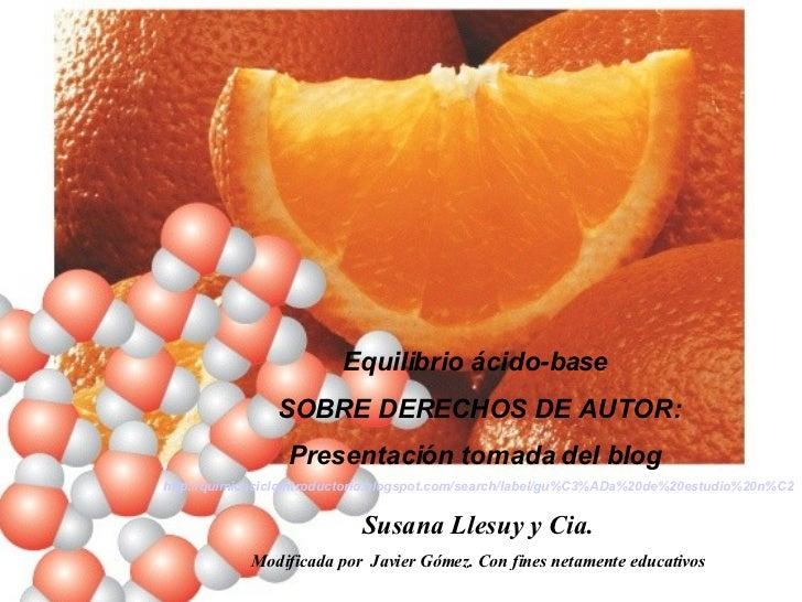 Equilibrio ácido-base  SOBRE DERECHOS DE AUTOR: Presentación tomada del blog  http://quimicaciclointroductorio.blogspot.co...