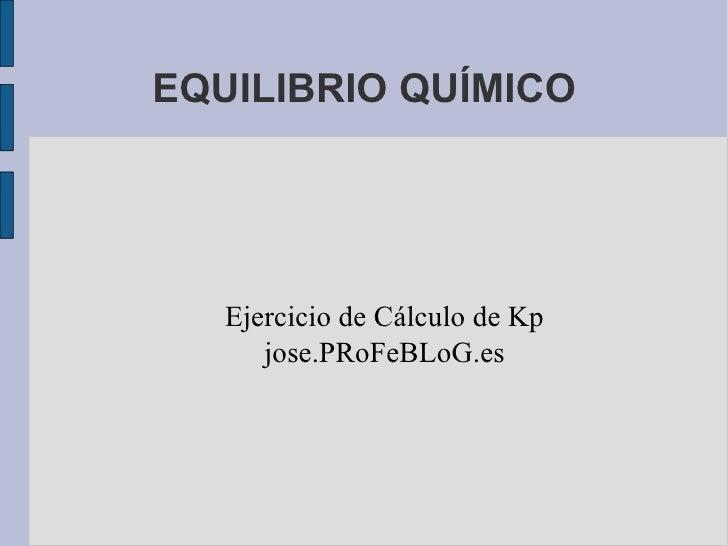 EQUILIBRIO QUÍMICO Ejercicio de Cálculo de Kp jose.PRoFeBLoG.es