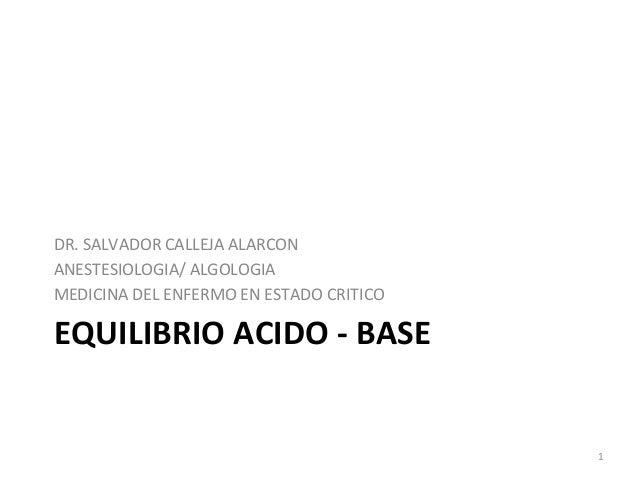 EQUILIBRIO ACIDO - BASE DR. SALVADOR CALLEJA ALARCON ANESTESIOLOGIA/ ALGOLOGIA MEDICINA DEL ENFERMO EN ESTADO CRITICO 1