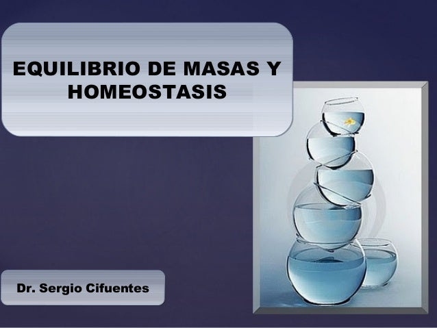 EQUILIBRIO DE MASAS Y HOMEOSTASIS EQUILIBRIO DE MASAS Y HOMEOSTASIS Dr. Sergio CifuentesDr. Sergio Cifuentes