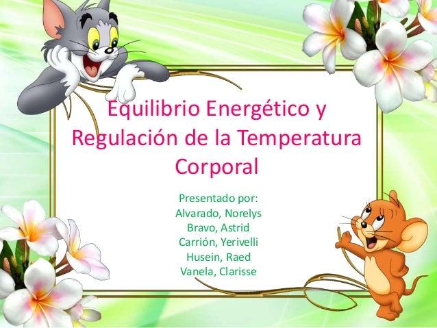 Equilibrio Energético y Regulación de la Temperatura Corporal Presentado por: Alvarado, Norelys Bravo, Astrid Carrión, Yer...