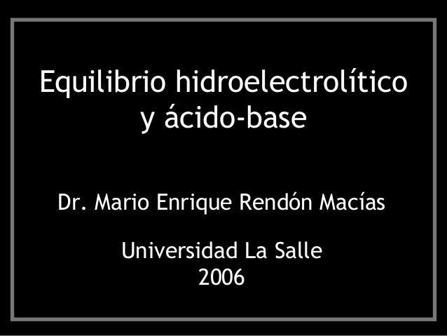 Equilibrio hidroelectrolítico y ácido-base Dr. Mario Enrique Rendón Macías Universidad La Salle 2006