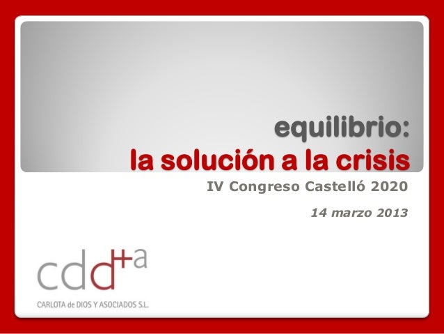 equilibrio:la solución a la crisis      IV Congreso Castelló 2020                  14 marzo 2013