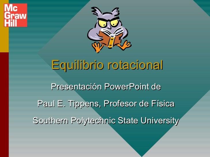 Equilibrio rotacional    Presentación PowerPoint de Paul E. Tippens, Profesor de FísicaSouthern Polytechnic State University