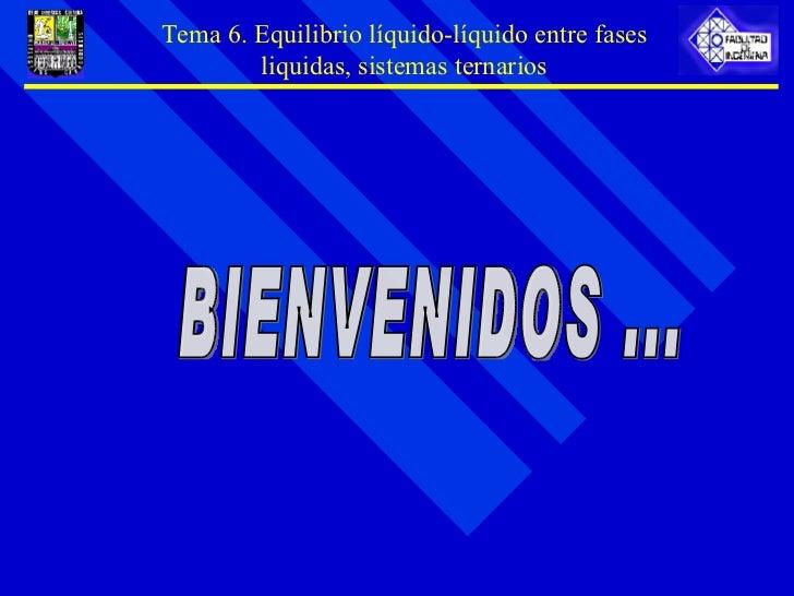 BIENVENIDOS ... Tema 6. Equilibrio líquido-líquido entre fases liquidas, sistemas ternarios