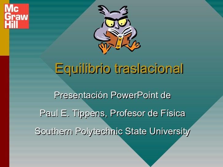 Equilibrio traslacional    Presentación PowerPoint de Paul E. Tippens, Profesor de FísicaSouthern Polytechnic State Univer...