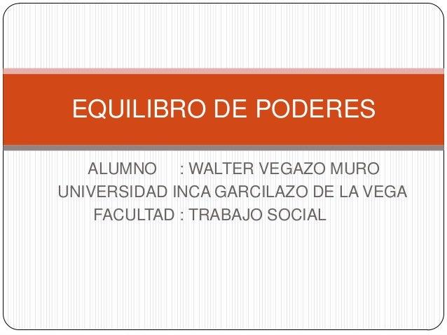 EQUILIBRO DE PODERES   ALUMNO : WALTER VEGAZO MUROUNIVERSIDAD INCA GARCILAZO DE LA VEGA    FACULTAD : TRABAJO SOCIAL