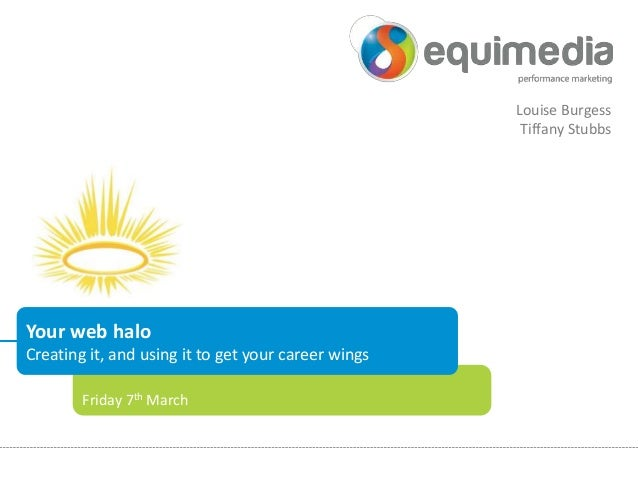 Louise Burgess Tiffany Stubbs  Your web halo Creating it, and using it to get your career wings Friday 7th March