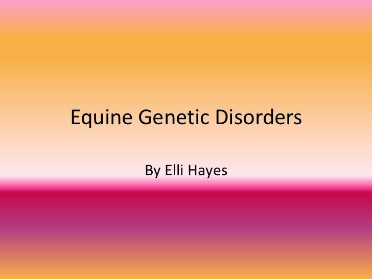 Equine Genetic Disorders       By Elli Hayes
