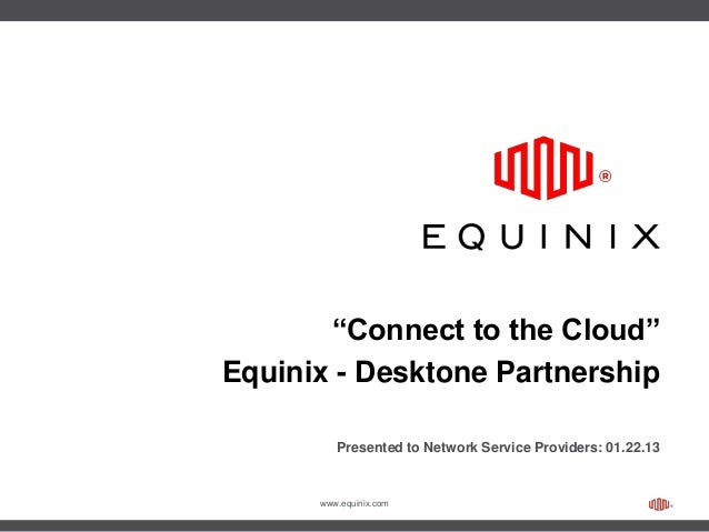 "www.equinix.com""Connect to the Cloud""Equinix - Desktone PartnershipPresented to Network Service Providers: 01.22.13"