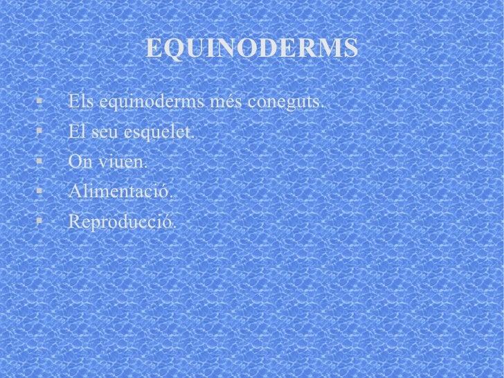 EQUINODERMS <ul><li>Els equinoderms més coneguts. </li></ul><ul><li>El seu esquelet. </li></ul><ul><li>On viuen. </li></ul...