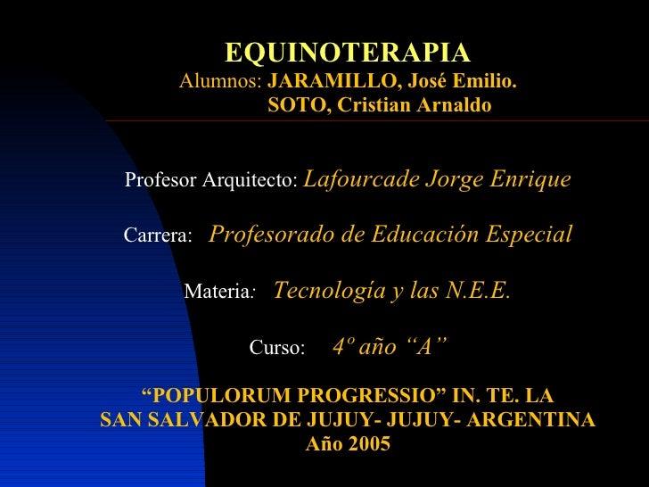 EQUINOTERAPIA Alumnos:  JARAMILLO, José Emilio. SOTO, Cristian Arnaldo Profesor Arquitecto:  Lafourcade Jorge Enrique Carr...