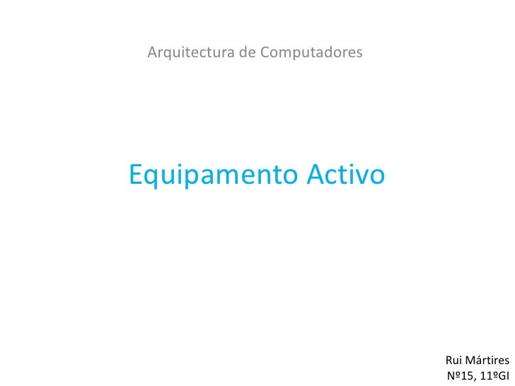 Arquitectura de ComputadoresEquipamento Activo                                Rui Mártires                                ...