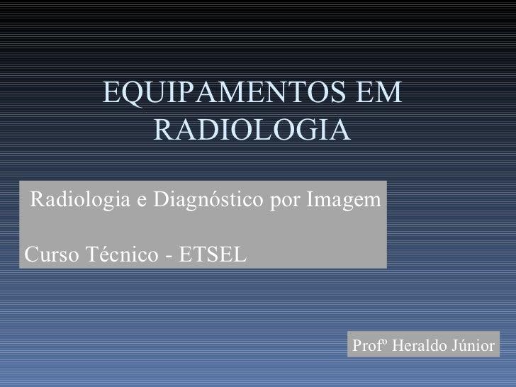Radiologia e Diagnóstico por Imagem EQUIPAMENTOS E ACESSÓRIOS EM RADIOLOGIA Profº Heraldo Júnior