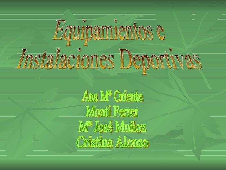 Equipamientos e  Instalaciones Deportivas Ana Mª Oriente Monti Ferrer Mª José Muñoz Cristina Alonso