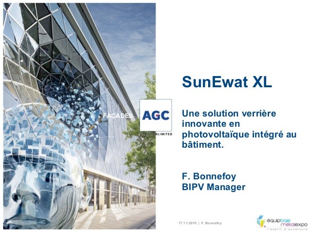 17.11.2010 | F. Bonnefoy FACADES SunEwat XL Une solution verrière innovante en photovoltaïque intégré au bâtiment. F. Bonn...