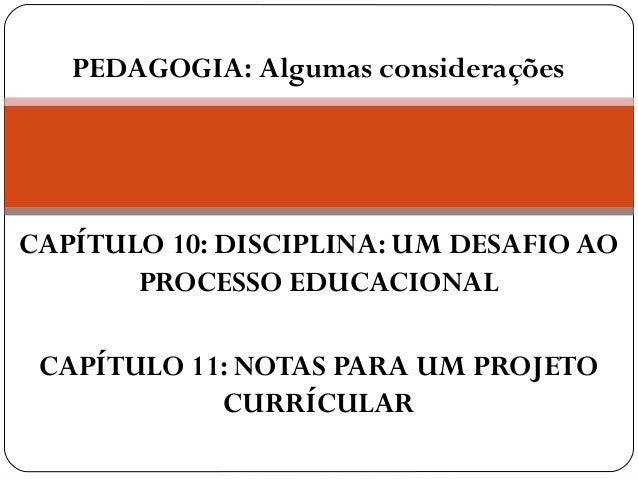 PEDAGOGIA: Algumas consideraçõesCAPÍTULO 10: DISCIPLINA: UM DESAFIO AO       PROCESSO EDUCACIONAL CAPÍTULO 11: NOTAS PARA ...