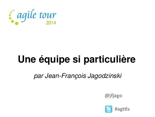 Une équipe si particulière  par Jean-François Jagodzinski  @jfjago  #agttls