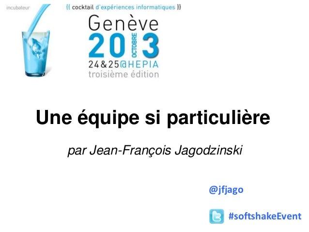 Une équipe si particulière par Jean-François Jagodzinski @jfjago #softshakeEvent