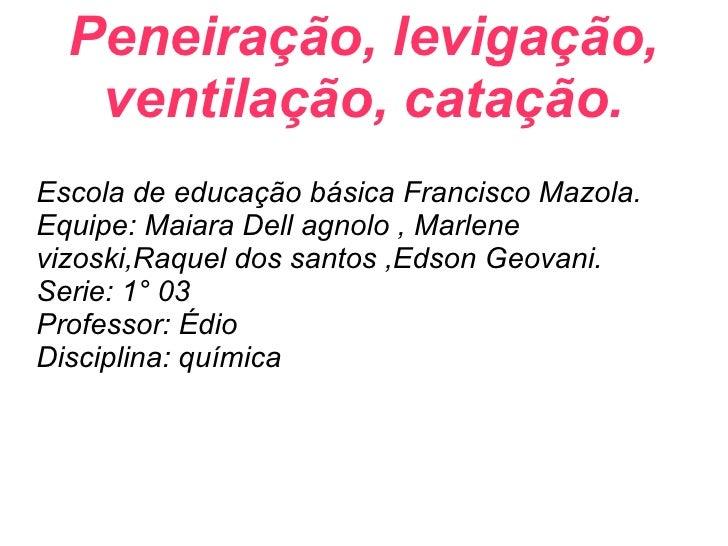 Peneiração, levigação, ventilação, catação. Escola de educação básica Francisco Mazola. Equipe: Maiara Dell agnolo , Marle...