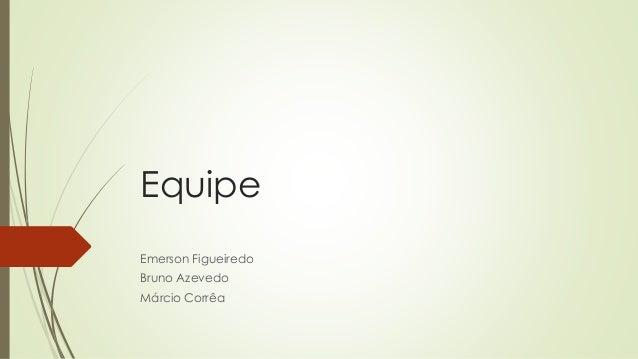Equipe  Emerson Figueiredo  Bruno Azevedo  Márcio Corrêa
