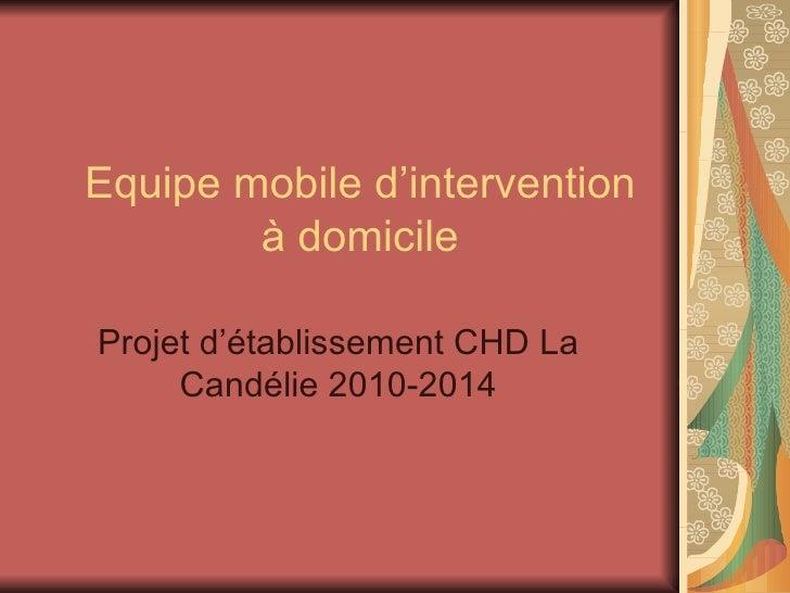 Equipe mobile d'intervention à domicile Projet d'établissement CHD La Candélie 2010-2014