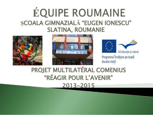 """ŞCOALA GIMNAZIALĂ """"EUGEN IONESCU"""" SLATINA, ROUMANIE  PROJET MULTILATÉRAL COMENIUS """"RÉAGIR POUR L'AVENIR"""" 2013-2015"""