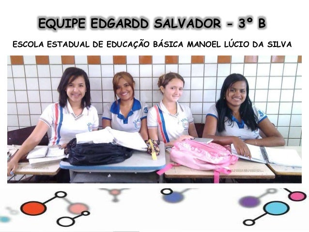 EQUIPE EDGARDD SALVADOR - 3º B  ESCOLA ESTADUAL DE EDUCAÇÃO BÁSICA MANOEL LÚCIO DA SILVA