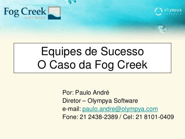 Equipes de Sucesso O Caso da Fog Creek Por: Paulo André Diretor – Olympya Software e-mail: paulo.andre@olympya.com Fone: 2...