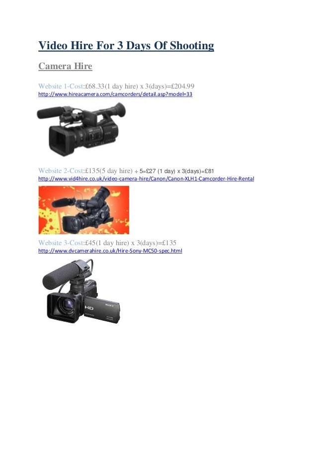 Video Hire For 3 Days Of Shooting Camera Hire Website 1-Cost:£68.33(1 day hire) x 3(days)=£204.99 http://www.hireacamera.c...
