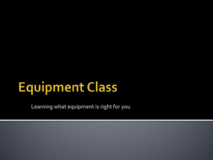 Equipment Class<br />Learning what equipment is right for you<br />