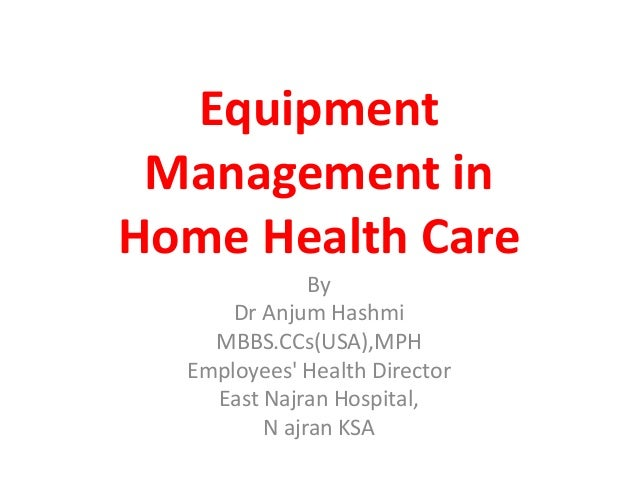 Equipment Management in Home Health Care By Dr Anjum Hashmi MBBS.CCs(USA),MPH Employees' Health Director East Najran Hospi...