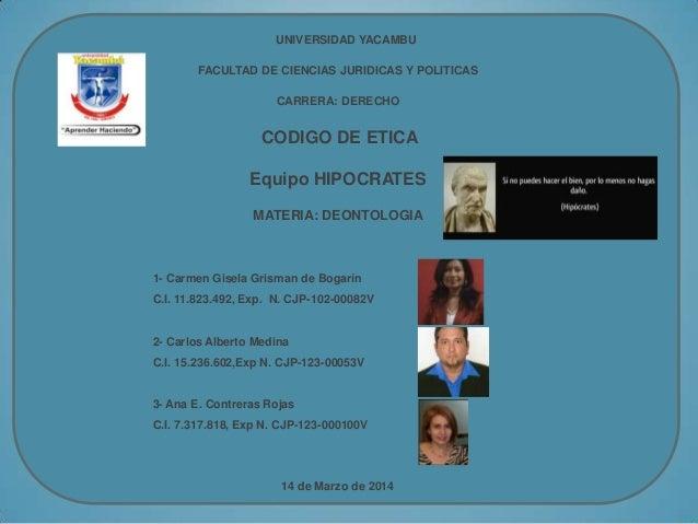 UNIVERSIDAD YACAMBU FACULTAD DE CIENCIAS JURIDICAS Y POLITICAS CARRERA: DERECHO CODIGO DE ETICA Equipo HIPOCRATES MATERIA:...