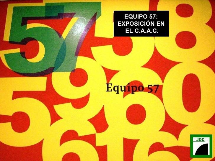 EQUIPO 57: EXPOSICIÓN EN EL C.A.A.C.
