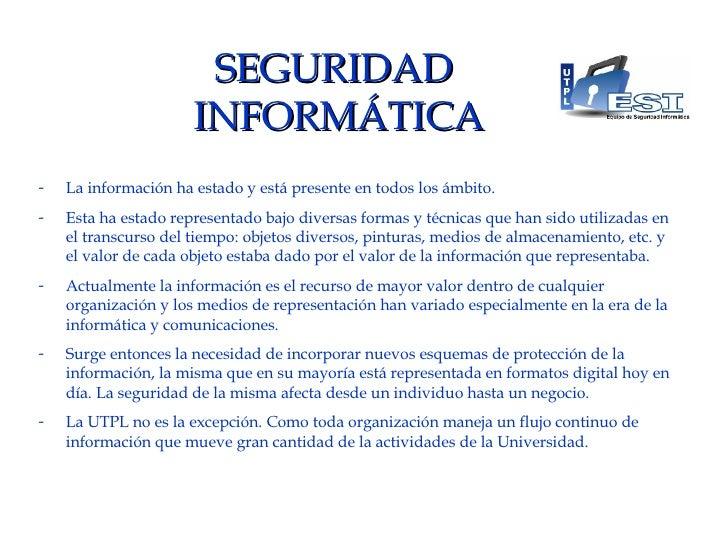 SEGURIDAD  INFORMÁTICA <ul><li>La información ha estado y está presente en todos los ámbito. </li></ul><ul><li>Esta ha est...