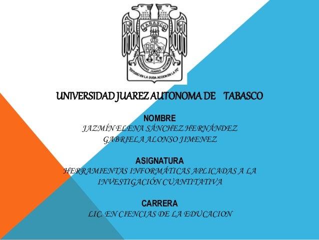 UNIVERSIDAD JUAREZ AUTONOMA DE TABASCO  NOMBRE  JAZMÍN ELENA SÁNCHEZ HERNÁNDEZ  GABRIELA ALONSO JIMENEZ  ASIGNATURA  HERRA...