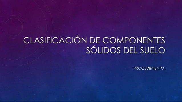 CLASIFICACIÓN DE COMPONENTES SÓLIDOS DEL SUELO PROCEDIMIENTO: