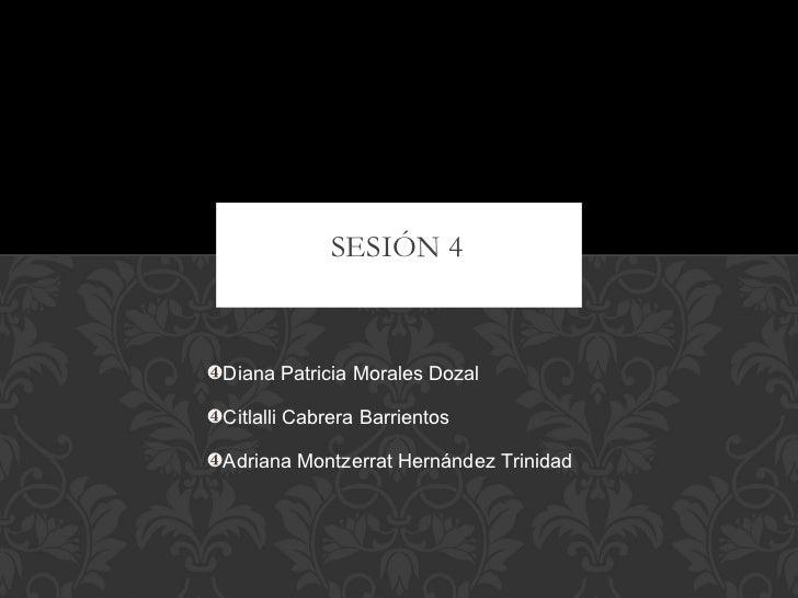 SESIÓN 4 <ul><li>Diana Patricia Morales Dozal </li></ul><ul><li>Citlalli Cabrera Barrientos </li></ul><ul><li>Adriana Mont...