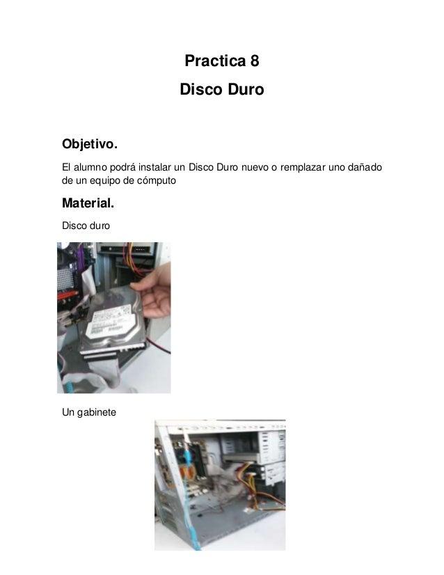 Practica 8                        Disco DuroObjetivo.El alumno podrá instalar un Disco Duro nuevo o remplazar uno dañadode...